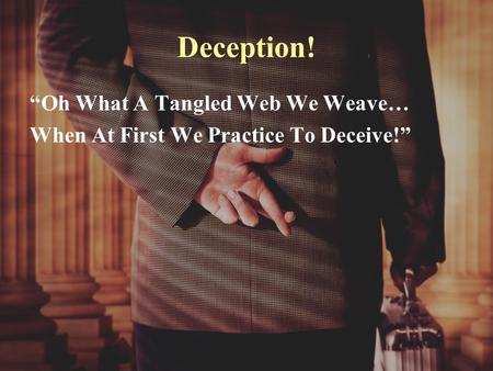 "Deception! ""Oh What A Tangled Web We Weave… When At First We Practice To Deceive!"""