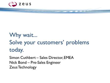 Why wait... Solve your customers' problems today. Simon Cuthbert – Sales Director, EMEA Nick Bond – Pre-Sales Engineer Zeus Technology.