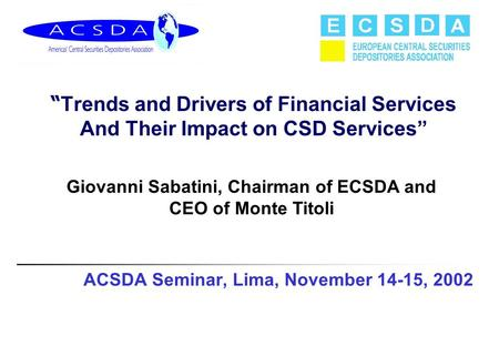 "ACSDA Seminar, Lima, November 14-15, 2002 "" Trends and Drivers of Financial Services And Their Impact on CSD Services"" Giovanni Sabatini, Chairman of ECSDA."