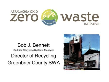 Bob J. Bennett Certified Recycling Systems Manager Director of Recycling Greenbrier County SWA.