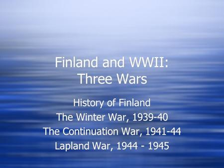 Finland and WWII: Three Wars History of Finland The Winter War, 1939-40 The Continuation War, 1941-44 Lapland War, 1944 - 1945 History of Finland The Winter.