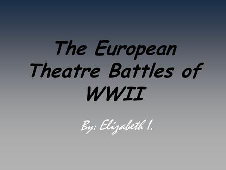 The European Theatre Battles of WWII By: Elizabeth I.