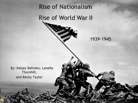 By: Kelsey Behrens, Lanelle Thornhill, and Becky Taylor Rise of Nationalism Rise of World War II 1939-1945.