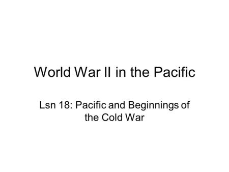 World War II in the Pacific Lsn 18: Pacific and Beginnings of the Cold War.