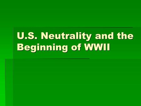 U.S. Neutrality and the Beginning of WWII. U.S. Neutrality and Isolation  Conferences to reduce armaments/keep peace were failures  U.S. had 2 options.