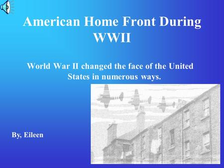 American Home Front During WWII World War II changed the face of the United States in numerous ways. By, Eileen.