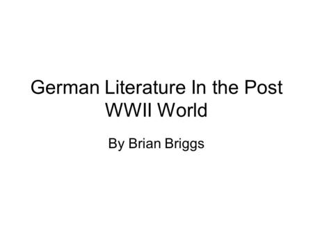 German Literature In the Post WWII World By Brian Briggs.