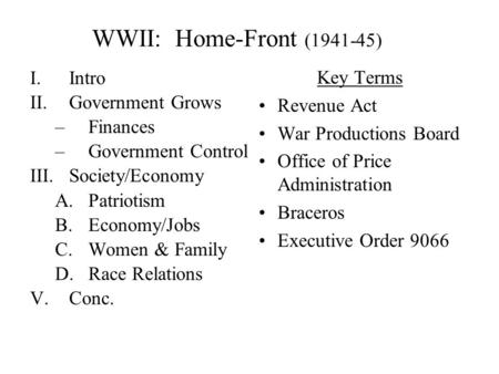 WWII: Home-Front (1941-45) I.Intro II.Government Grows –Finances –Government Control III.Society/Economy A.Patriotism B.Economy/Jobs C.Women & Family.