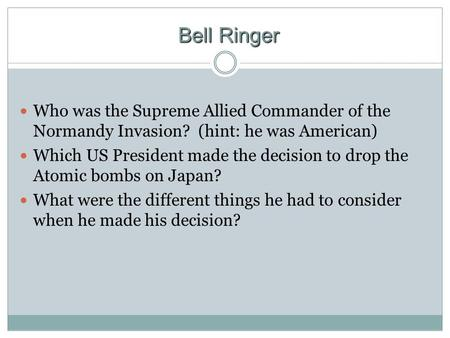 Bell Ringer Who was the Supreme Allied Commander of the Normandy Invasion? (hint: he was American) Which US President made the decision to drop the Atomic.