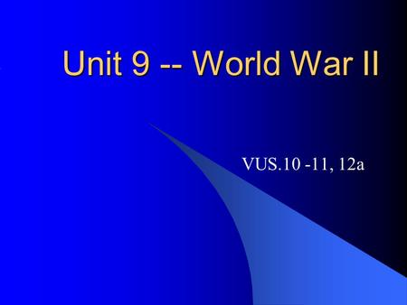 Unit 9 -- World War II VUS.10 -11, 12a.