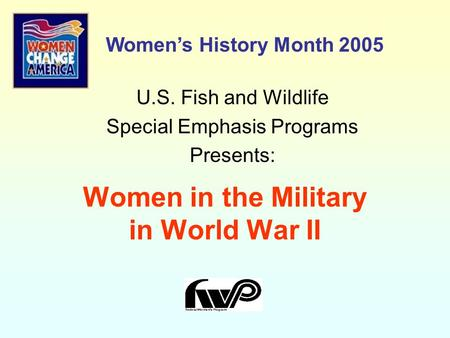 Women in the Military in World War II U.S. Fish and Wildlife Special Emphasis Programs Presents: Women's History Month 2005.