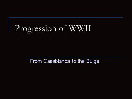 Progression of WWII From Casablanca to the Bulge.