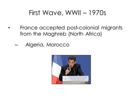 First Wave, WWII – 1970s France accepted post-colonial migrants from the Maghreb (North Africa) – Algeria, Morocco.