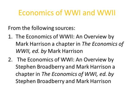Economics of WWI and WWII From the following sources: 1.The Economics of WWII: An Overview by Mark Harrison a chapter in The Economics of WWII, ed. by.