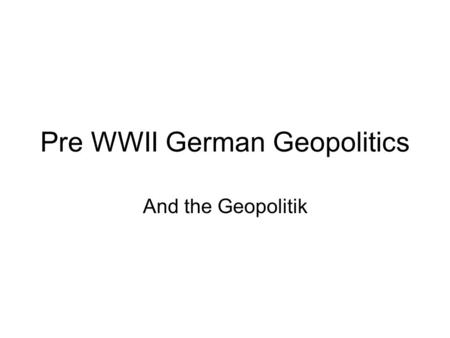 Pre WWII German Geopolitics And the Geopolitik. Origins of German Geopolitics I (all known from previous lectures) Rudolf Kjellén (Sweden, Gothenburg):