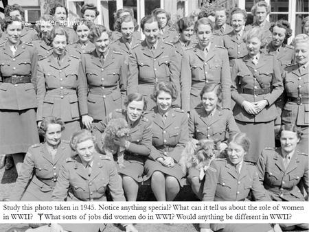 Study this photo taken in 1945. Notice anything special? What can it tell us about the role of women in WWII?  What sorts of jobs did women do in WWI?