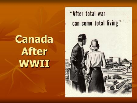 "Canada After WWII. Economy - Industrial Sector The ""total war"" effort caused the Canadian economy to grow (boom) The ""total war"" effort caused the Canadian."