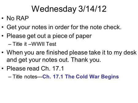 Wednesday 3/14/12 No RAP Get your notes in order for the note check. Please get out a piece of paper –Title it –WWII Test When you are finished please.
