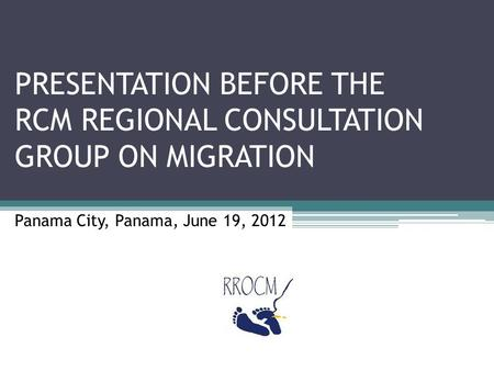 PRESENTATION BEFORE THE RCM REGIONAL CONSULTATION GROUP ON MIGRATION Panama City, Panama, June 19, 2012.