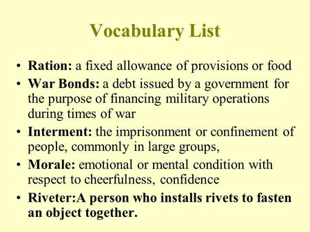 Vocabulary List Ration: a fixed allowance of provisions or food War Bonds: a debt issued by a government for the purpose of financing military operations.