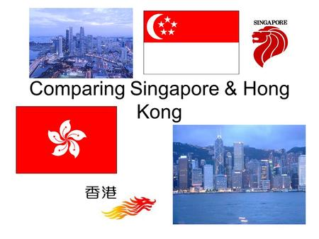 Comparing Singapore & Hong Kong. Singapore & Hong Kong Area –Singapore:697 km 2 –Hong Kong:1,104 km 2 Population –Singapore:5.5 million –median age 34.