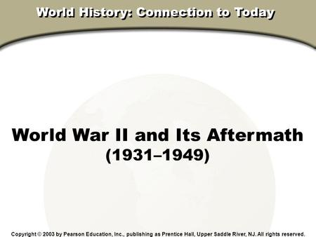 Chapter 31, Section World War II and Its Aftermath (1931–1949) Copyright © 2003 by Pearson Education, Inc., publishing as Prentice Hall, Upper Saddle River,