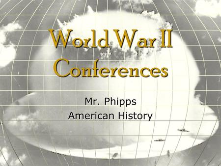 World War II Conferences Mr. Phipps American History.