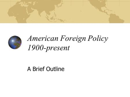 American Foreign Policy 1900-present A Brief Outline.