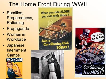The Home Front During WWII Sacrifice, Preparedness, Rationing Propaganda Women in Workforce Japanese Internment Camps.
