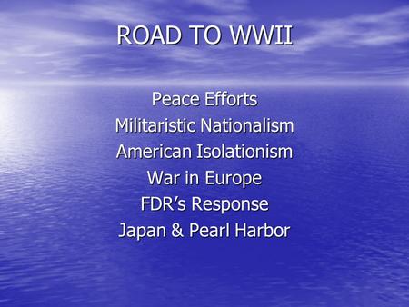 ROAD TO WWII Peace Efforts Militaristic Nationalism American Isolationism War in Europe FDR's Response Japan & Pearl Harbor.