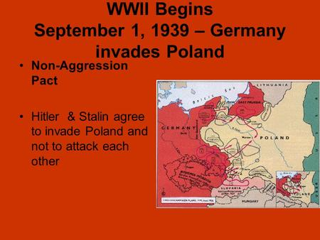 WWII Begins September 1, 1939 – Germany invades Poland Non-Aggression Pact Hitler & Stalin agree to invade Poland and not to attack each other.