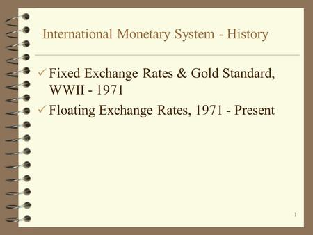 1 International Monetary System - History ü Fixed Exchange Rates & Gold Standard, WWII - 1971 ü Floating Exchange Rates, 1971 - Present.
