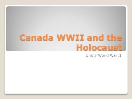 Canada WWII and the Holocaust Unit 3 World War II.