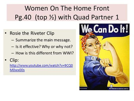 Women On The Home Front Pg.40 (top ½) with Quad Partner 1 Rosie the Riveter Clip – Summarize the main message. – Is it effective? Why or why not? – How.