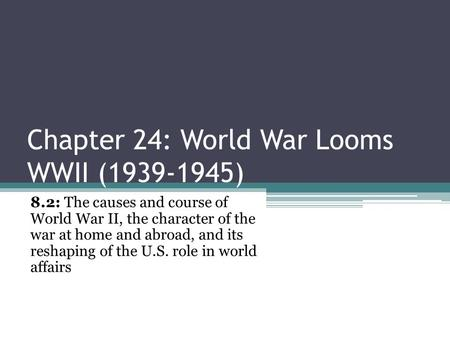 Chapter 24: World War Looms WWII (1939-1945) 8.2: The causes and course of World War II, the character of the war at home and abroad, and its reshaping.