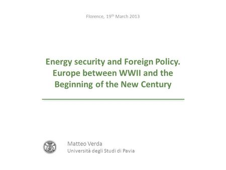Energy security and Foreign Policy. Europe between WWII and the Beginning of the New Century Florence, 19 th March 2013 Matteo Verda Università degli Studi.