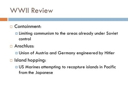 WWII Review  Containment:  Limiting communism to the areas already under Soviet control  Anschluss:  Union of Austria and Germany engineered by Hitler.