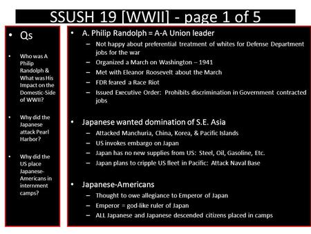 SSUSH 19 [WWII] - page 1 of 5 Qs Who was A Philip Randolph & What was His Impact on the Domestic-Side of WWII? Why did the Japanese attack Pearl Harbor?