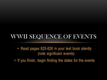 Read pages 825-826 in your text book silently (note significant events) If you finish, begin finding the dates for the events WWII SEQUENCE OF EVENTS.