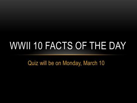 Quiz will be on Monday, March 10 WWII 10 FACTS OF THE DAY.