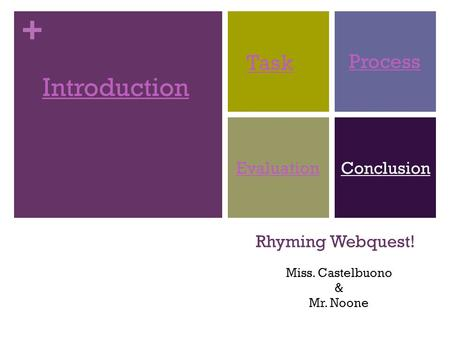 + Rhyming Webquest! Introduction Task Process EvaluationConclusion Miss. Castelbuono & Mr. Noone.