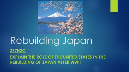 Rebuilding Japan SS7H3c Explain the role of the United States in the rebuilding of Japan after WWII.