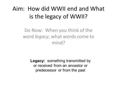 Aim: How did WWII end and What is the legacy of WWII? Do Now: When you think of the word legacy, what words come to mind? Legacy: something transmitted.