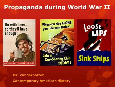 Propaganda during World War II Mr. Vanderporten Contemporary American History.