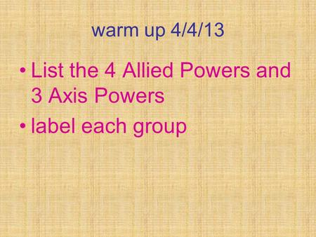 Warm up 4/4/13 List the 4 Allied Powers and 3 Axis Powers label each group.