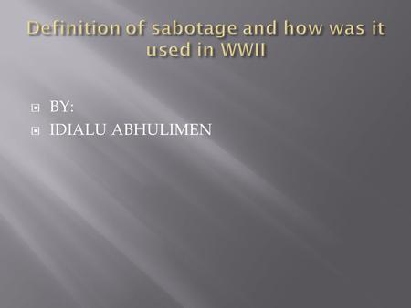  BY:  IDIALU ABHULIMEN. Sabotage is a deliberate act of destruction or a disruption in which equipment is damaged.