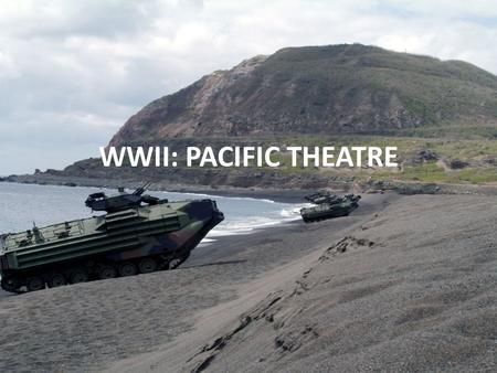 WWII: PACIFIC THEATRE. Island Hopping Securing island by island to ensure shorter/safer routes for bombing campaigns against Japan. Resources needed: