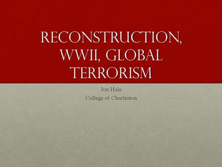 Reconstruction, WWII, Global Terrorism Jon Hale College of Charleston.