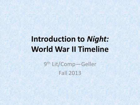 Introduction to Night: World War II Timeline 9 th Lit/Comp—Geller Fall 2013.