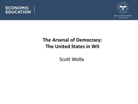 The Arsenal of Democracy: The United States in WII Scott Wolla.